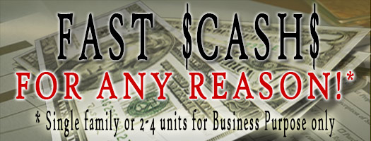 Fast cash for single family or 2 to 4 units for business purpose only